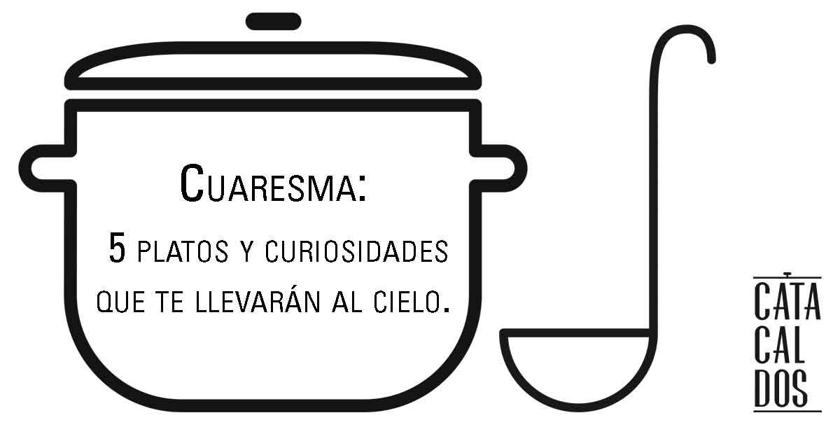 Cuaresma 5 platos y curiosidades que te llevarán al cielo.